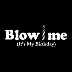 Blow Me It's My Birthday FUNNY