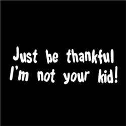Just be thankful, I'm not your kid