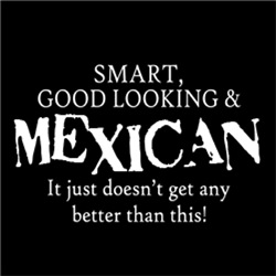 Smart, Good Looking & MEXICAN