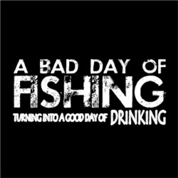 A Bad Day of FISHING A Good Day of DRINKING