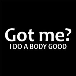 Got Me? I Do A Body Good
