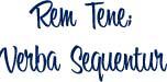 Rem tene; Verba sequentur -