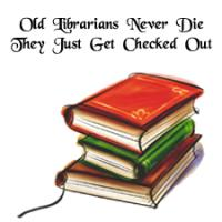 Old Librarians Never Die -  Just  Checked Out