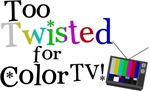 Too Twisted for Color TV