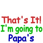 That's It! I'm going to Papa's
