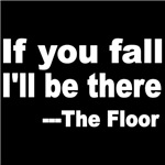 IF YOU FALL, I'LL BE THERE. THE FLOOR