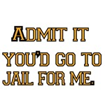 Admit it. You'd go to Jail for me.