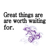 Great things are worth waiting for.