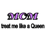 MOM. treat me like a Queen.