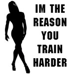 Im the reason you train harder