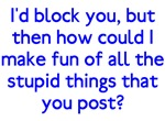 I'd Block You Stupid Posts