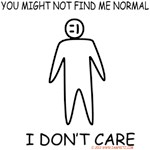 You Might Not Find ME Normal- I don't Care