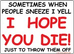 Sometimes When People Sneeze I yell I HOPE YOU DIE