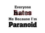 Everyone hates me because I'm paranoid.
