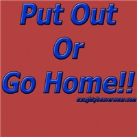 Put Out Or Go Home!!