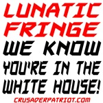 LUNATIC FRINGE, WE KNOW YOU'RE IN THE WHITE HOUSE!