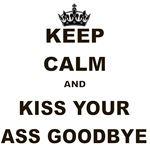 KEEP CALM AND KISS YOUR ASS GOODBYE
