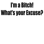 I'M A BITCH WHAT'S YOUR EXCUSE
