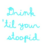 Drink 'Til Your Stoopid