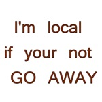 I'm Local If Your Not GO AWAY