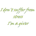 I Don't Suffer From Stress I'm A Giver