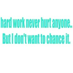 Hard Work Never Hurt Anyone But I Don't Want To Ch