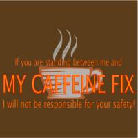 If You Are Standing Between Me & My Caffeine Fix…