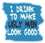 I DRINK TO MAKE UGLY MEN LOOK BETTER