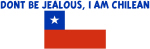 DONT BE JEALOUS I AM CHILEAN