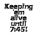 Keeping 'em Alive Until 7:45!