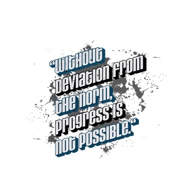 Without deviation from the norm, progress is not