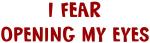 I Fear OPENING MY EYES