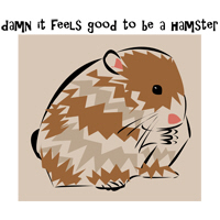 DAMN IT FEELS GOOD TO BE A HAMSTER