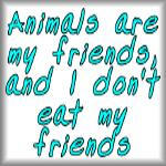 Animals are my friends, and I don't eat my friends
