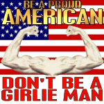 Be A Proud American Not a Girlie Man Patriotic Ts