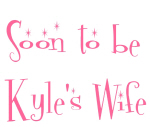 Soon to be Kyle's Wife