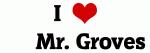 I Love      Mr. Groves