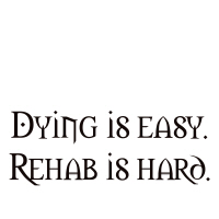 Dying is easy. Rehab is hard.