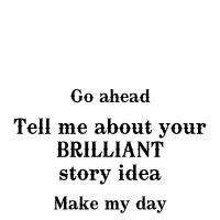 Go ahead. Tell me about your BRILLIANT story idea.