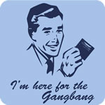 I'm Here For The Gangbang T Shirt