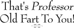 That's Professor Old Fart To You! t-shirts & gifts