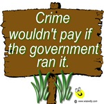 Crime wouldn't pay if the government ran it.