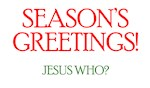 Season's Greetings! Jesus Who? (Christmas)