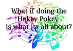What if the Hokey Pokey is what its all about