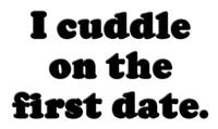I cuddle on the first date.