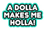a dolla makes me holla!