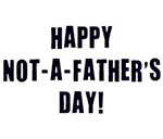 Happy Not A Father's Day