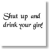 Shut up and drink your gin!