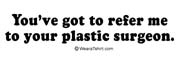 You've got to refer me to your plastic surgeon.