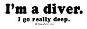 I'm a diver. I go really deep.